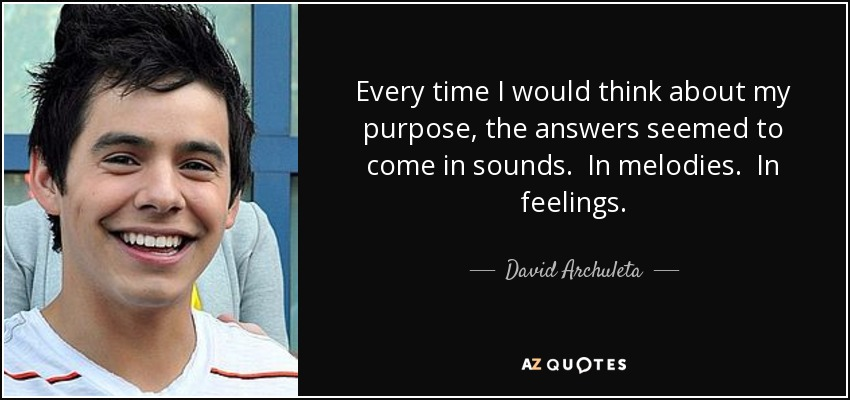 Every time I would think about my purpose, the answers seemed to come in sounds. In melodies. In feelings. - David Archuleta