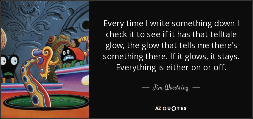Every time I write something down I check it to see if it has that telltale glow, the glow that tells me there's something there. If it glows, it stays. Everything is either on or off. - Jim Woodring