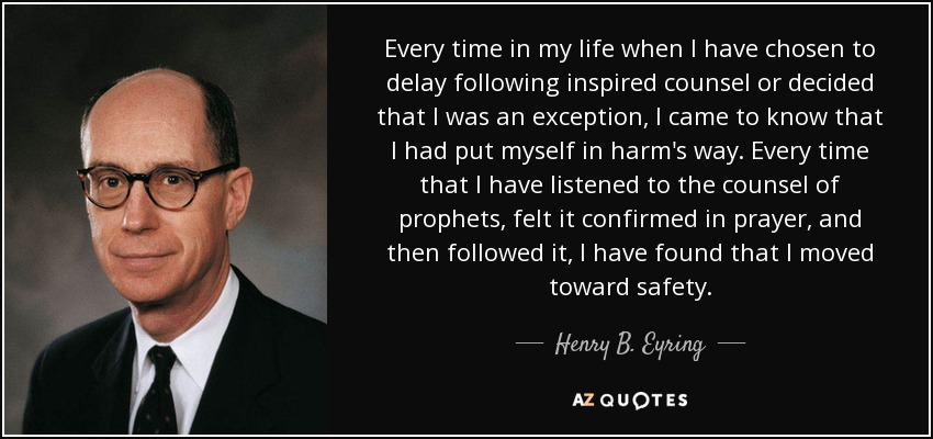 Every time in my life when I have chosen to delay following inspired counsel or decided that I was an exception, I came to know that I had put myself in harm's way. Every time that I have listened to the counsel of prophets, felt it confirmed in prayer, and then followed it, I have found that I moved toward safety. - Henry B. Eyring