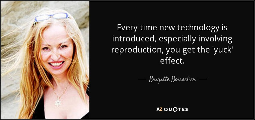Every time new technology is introduced, especially involving reproduction, you get the 'yuck' effect. - Brigitte Boisselier