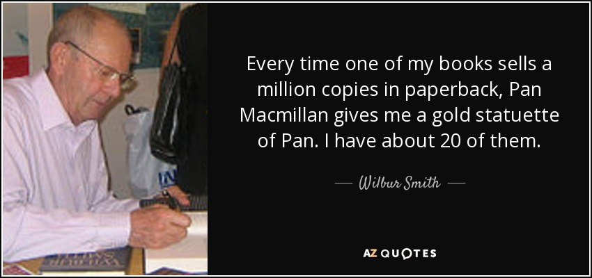 Every time one of my books sells a million copies in paperback, Pan Macmillan gives me a gold statuette of Pan. I have about 20 of them. - Wilbur Smith