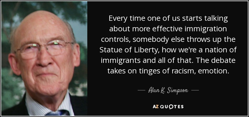 Every time one of us starts talking about more effective immigration controls, somebody else throws up the Statue of Liberty, how we're a nation of immigrants and all of that. The debate takes on tinges of racism, emotion. - Alan K. Simpson