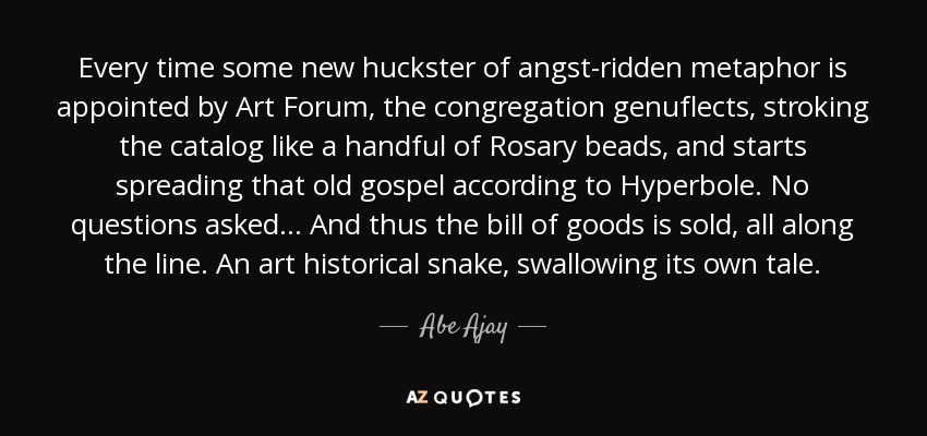 Every time some new huckster of angst-ridden metaphor is appointed by Art Forum, the congregation genuflects, stroking the catalog like a handful of Rosary beads, and starts spreading that old gospel according to Hyperbole. No questions asked... And thus the bill of goods is sold, all along the line. An art historical snake, swallowing its own tale. - Abe Ajay
