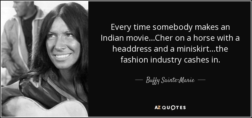 Every time somebody makes an Indian movie...Cher on a horse with a headdress and a miniskirt...the fashion industry cashes in. - Buffy Sainte-Marie