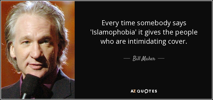 Every time somebody says 'Islamophobia' it gives the people who are intimidating cover. - Bill Maher