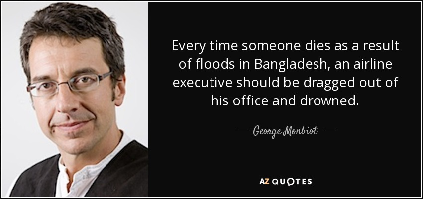 ...every time someone dies as a result of floods in Bangladesh, an airline executive should be dragged out of his office and drowned. - George Monbiot