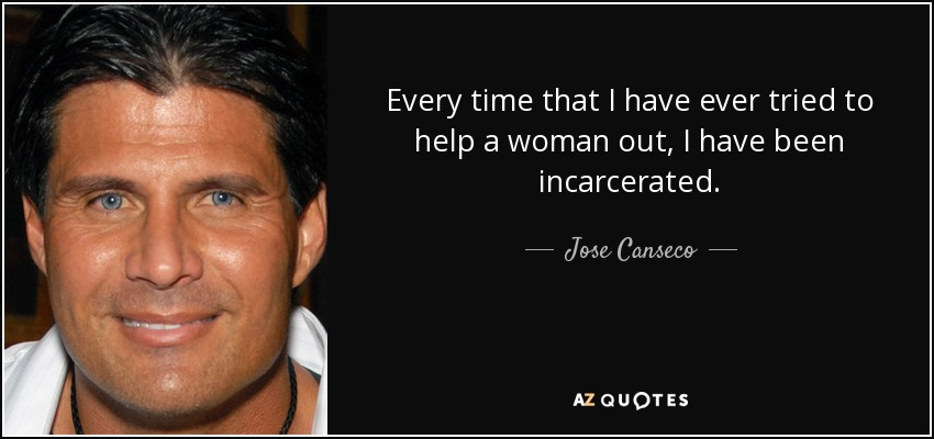 Every time that I have ever tried to help a woman out, I have been incarcerated. - Jose Canseco