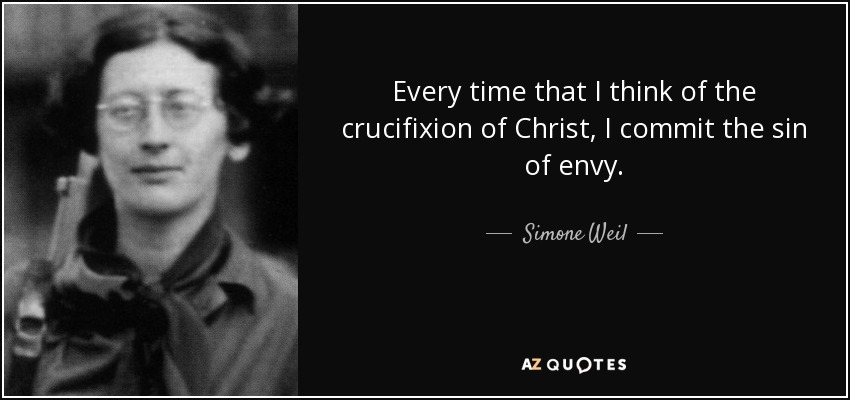 Every time that I think of the crucifixion of Christ, I commit the sin of envy. - Simone Weil