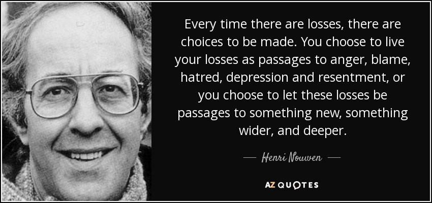 Every time there are losses, there are choices to be made. You choose to live your losses as passages to anger, blame, hatred, depression and resentment, or you choose to let these losses be passages to something new, something wider, and deeper. - Henri Nouwen