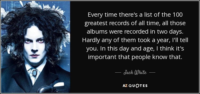 Every time there's a list of the 100 greatest records of all time, all those albums were recorded in two days. Hardly any of them took a year, I'll tell you. In this day and age, I think it's important that people know that. - Jack White