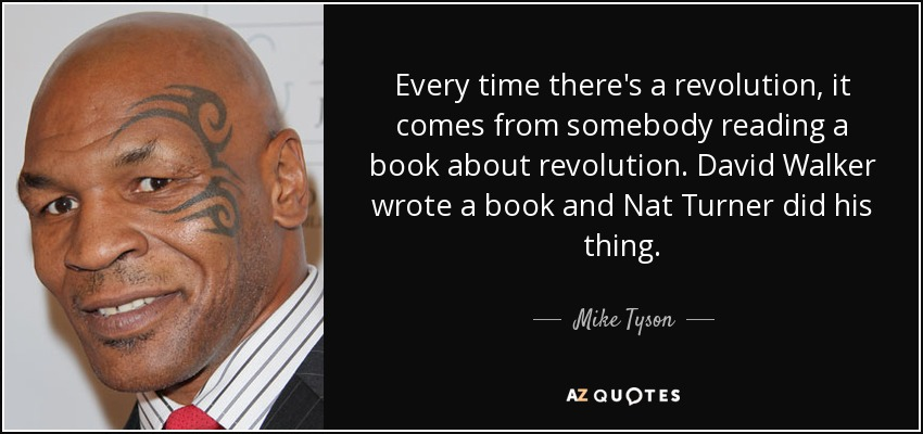 Every time there's a revolution, it comes from somebody reading a book about revolution. David Walker wrote a book and Nat Turner did his thing. - Mike Tyson