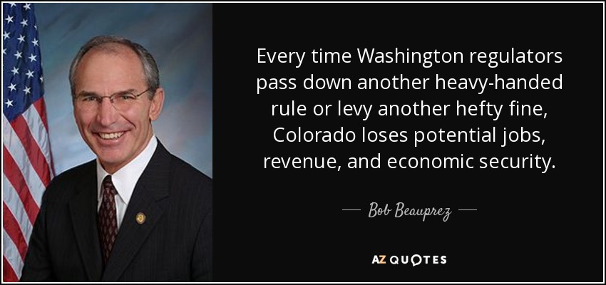 Every time Washington regulators pass down another heavy-handed rule or levy another hefty fine, Colorado loses potential jobs, revenue, and economic security. - Bob Beauprez