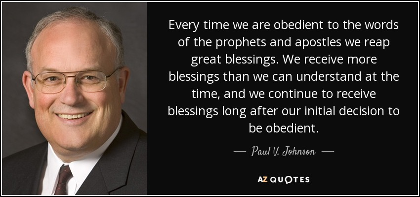 Every time we are obedient to the words of the prophets and apostles we reap great blessings. We receive more blessings than we can understand at the time, and we continue to receive blessings long after our initial decision to be obedient. - Paul V. Johnson