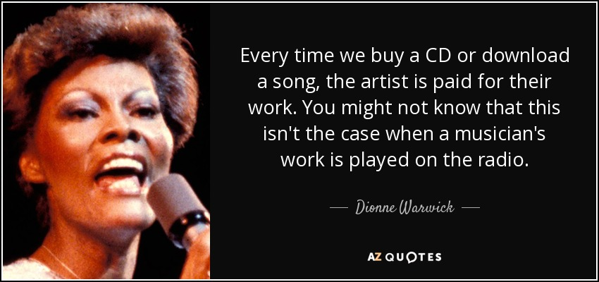 Every time we buy a CD or download a song, the artist is paid for their work. You might not know that this isn't the case when a musician's work is played on the radio. - Dionne Warwick