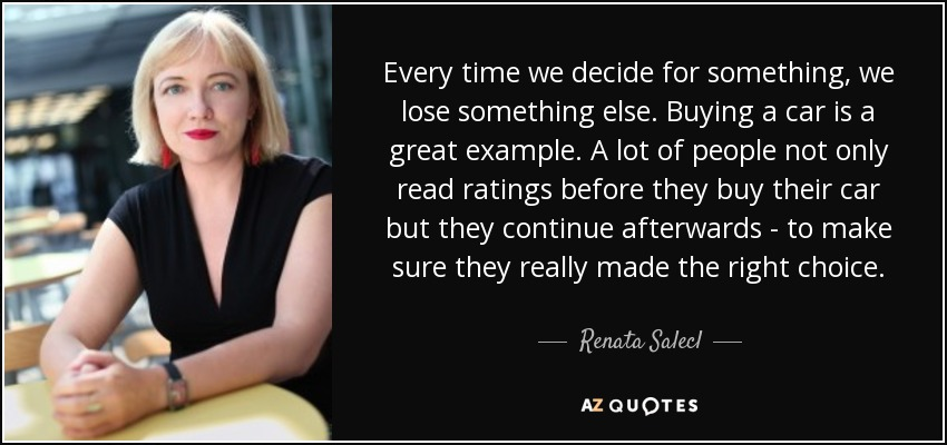 Every time we decide for something, we lose something else. Buying a car is a great example. A lot of people not only read ratings before they buy their car but they continue afterwards - to make sure they really made the right choice. - Renata Salecl