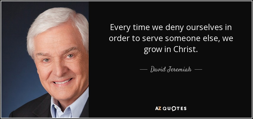 Every time we deny ourselves in order to serve someone else, we grow in Christ. - David Jeremiah