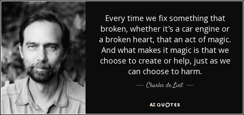 Every time we fix something that broken, whether it's a car engine or a broken heart, that an act of magic. And what makes it magic is that we choose to create or help, just as we can choose to harm. - Charles de Lint