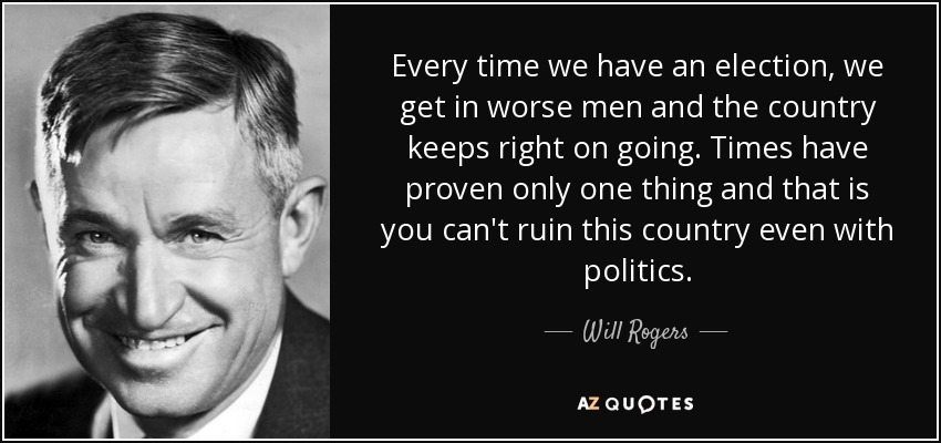 Every time we have an election, we get in worse men and the country keeps right on going. Times have proven only one thing and that is you can't ruin this country even with politics. - Will Rogers