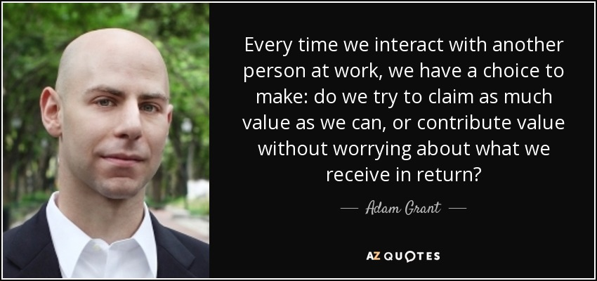 Every time we interact with another person at work, we have a choice to make: do we try to claim as much value as we can, or contribute value without worrying about what we receive in return? - Adam Grant