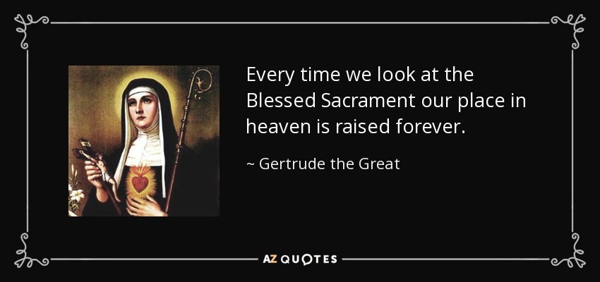Every time we look at the Blessed Sacrament our place in heaven is raised forever. - Gertrude the Great