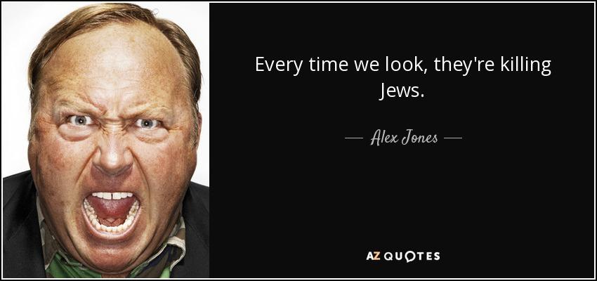 Every time we look, they're killing Jews. - Alex Jones