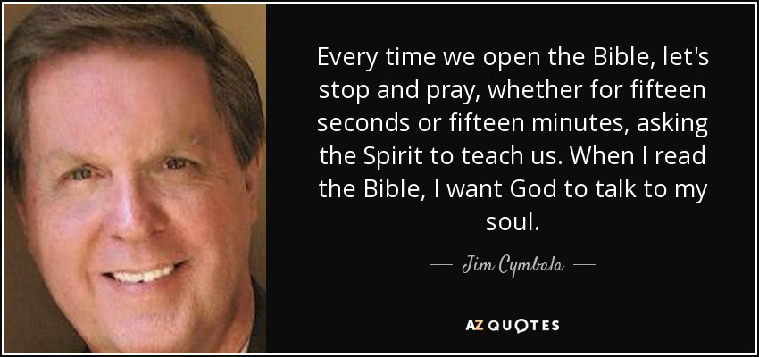 Every time we open the Bible, let's stop and pray, whether for fifteen seconds or fifteen minutes, asking the Spirit to teach us. When I read the Bible, I want God to talk to my soul. - Jim Cymbala