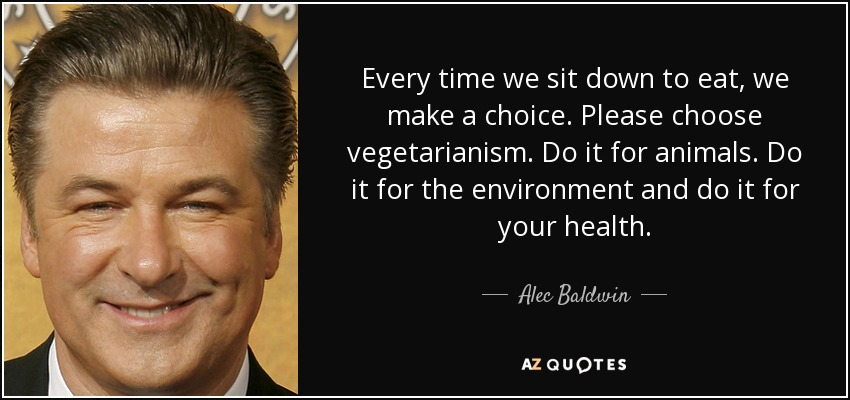 Every time we sit down to eat, we make a choice. Please choose vegetarianism. Do it for animals. Do it for the environment and do it for your health. - Alec Baldwin