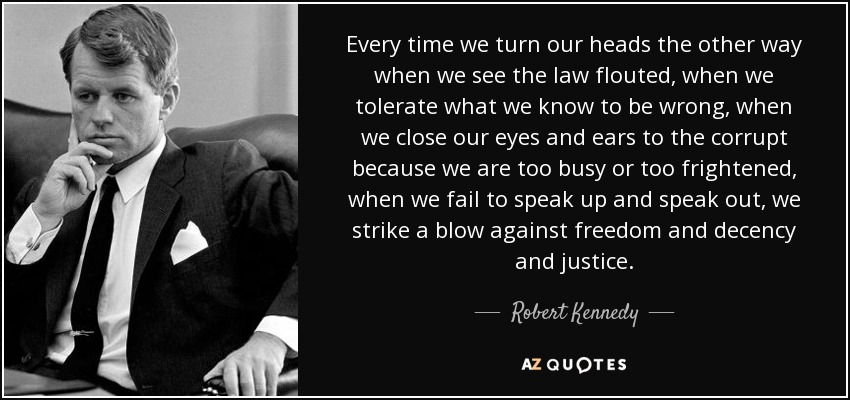Every time we turn our heads the other way when we see the law flouted, when we tolerate what we know to be wrong, when we close our eyes and ears to the corrupt because we are too busy or too frightened, when we fail to speak up and speak out, we strike a blow against freedom and decency and justice. - Robert Kennedy