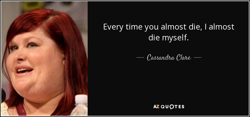 Every time you almost die, I almost die myself. - Cassandra Clare