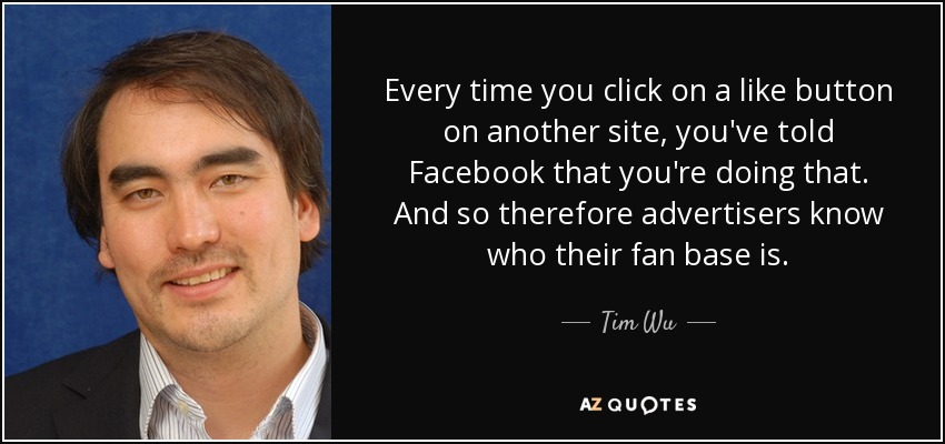 Every time you click on a like button on another site, you've told Facebook that you're doing that. And so therefore advertisers know who their fan base is. - Tim Wu