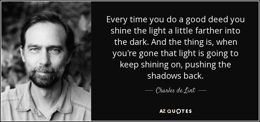 Every time you do a good deed you shine the light a little farther into the dark. And the thing is, when you're gone that light is going to keep shining on, pushing the shadows back. - Charles de Lint