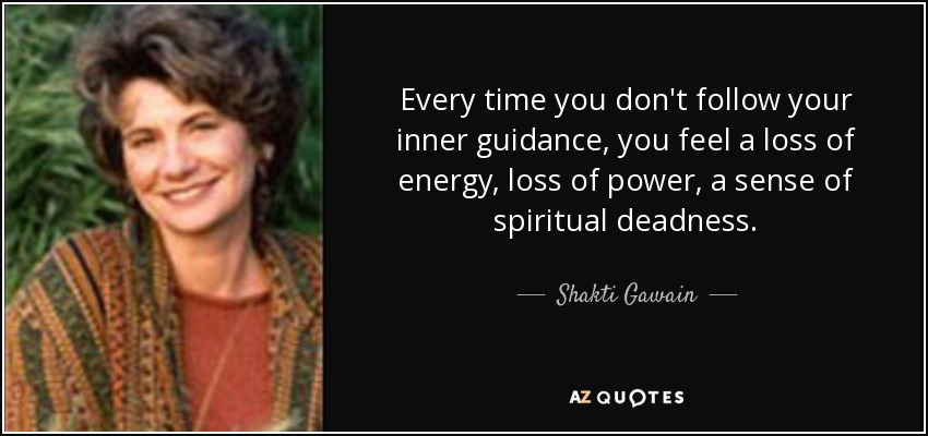 Every time you don't follow your inner guidance, you feel a loss of energy, loss of power, a sense of spiritual deadness. - Shakti Gawain