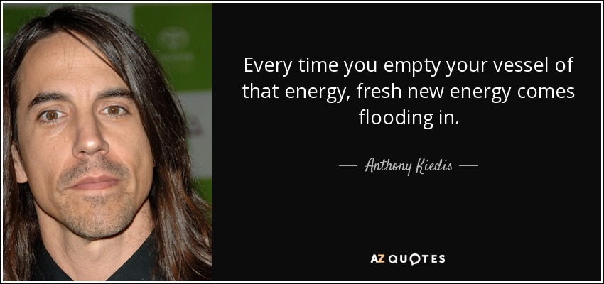 Every time you empty your vessel of that energy, fresh new energy comes flooding in. - Anthony Kiedis