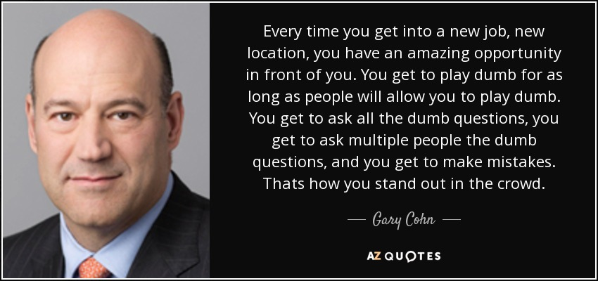 Every time you get into a new job, new location, you have an amazing opportunity in front of you. You get to play dumb for as long as people will allow you to play dumb. You get to ask all the dumb questions, you get to ask multiple people the dumb questions, and you get to make mistakes. Thats how you stand out in the crowd. - Gary Cohn