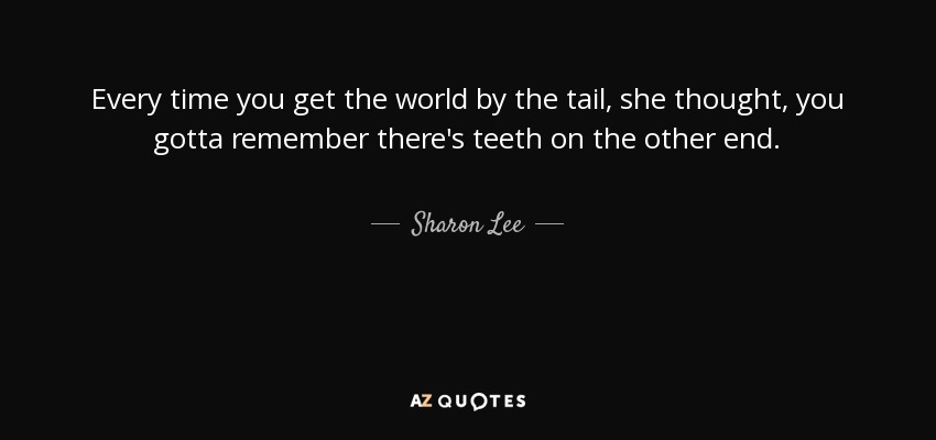 Every time you get the world by the tail, she thought, you gotta remember there's teeth on the other end. - Sharon Lee