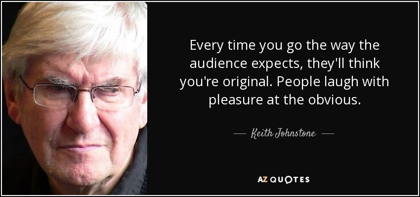 Every time you go the way the audience expects, they'll think you're original. People laugh with pleasure at the obvious. - Keith Johnstone