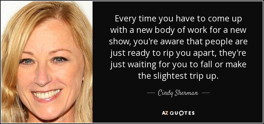 Every time you have to come up with a new body of work for a new show, you're aware that people are just ready to rip you apart, they're just waiting for you to fall or make the slightest trip up. - Cindy Sherman