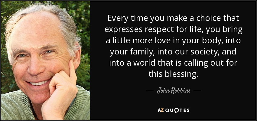Every time you make a choice that expresses respect for life, you bring a little more love in your body, into your family, into our society, and into a world that is calling out for this blessing. - John Robbins