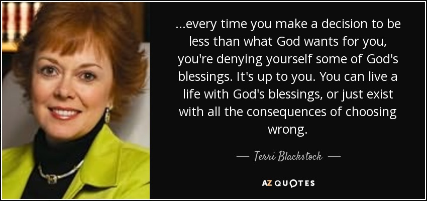 ...every time you make a decision to be less than what God wants for you, you're denying yourself some of God's blessings. It's up to you. You can live a life with God's blessings, or just exist with all the consequences of choosing wrong. - Terri Blackstock