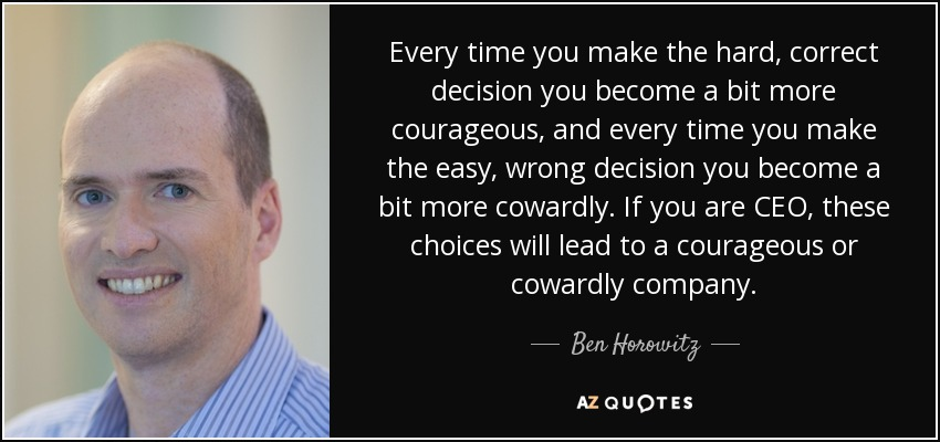 Every time you make the hard, correct decision you become a bit more courageous, and every time you make the easy, wrong decision you become a bit more cowardly. If you are CEO, these choices will lead to a courageous or cowardly company. - Ben Horowitz