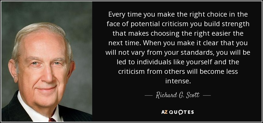 Every time you make the right choice in the face of potential criticism you build strength that makes choosing the right easier the next time. When you make it clear that you will not vary from your standards, you will be led to individuals like yourself and the criticism from others will become less intense. - Richard G. Scott