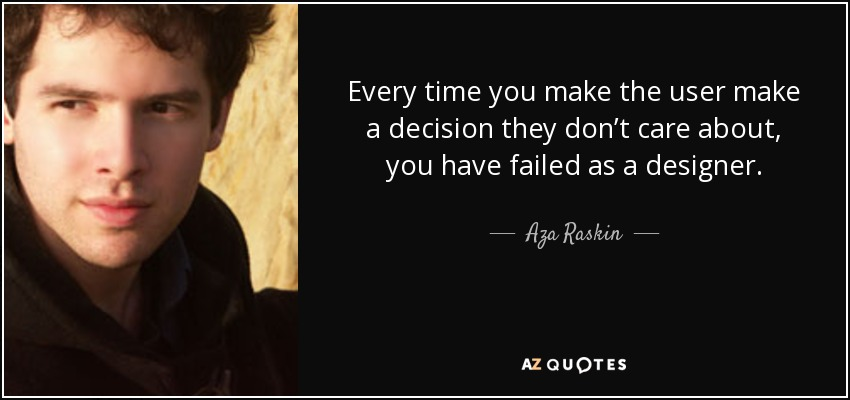Every time you make the user make a decision they don't care about, you have failed as a designer. - Aza Raskin