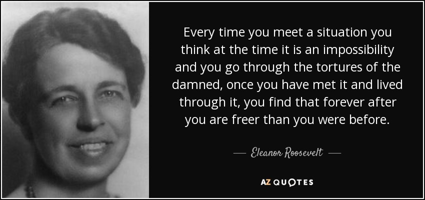 Every time you meet a situation you think at the time it is an impossibility and you go through the tortures of the damned, once you have met it and lived through it, you find that forever after you are freer than you were before. - Eleanor Roosevelt