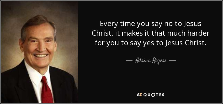 Every time you say no to Jesus Christ, it makes it that much harder for you to say yes to Jesus Christ. - Adrian Rogers