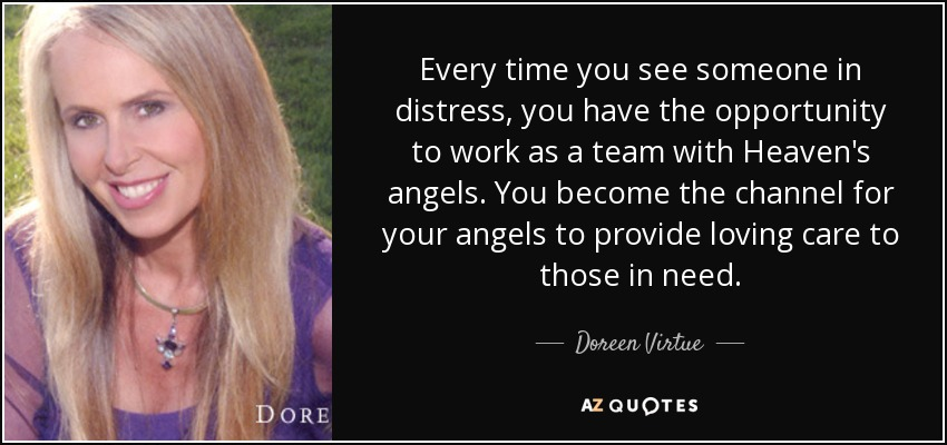 Every time you see someone in distress, you have the opportunity to work as a team with Heaven's angels. You become the channel for your angels to provide loving care to those in need. - Doreen Virtue