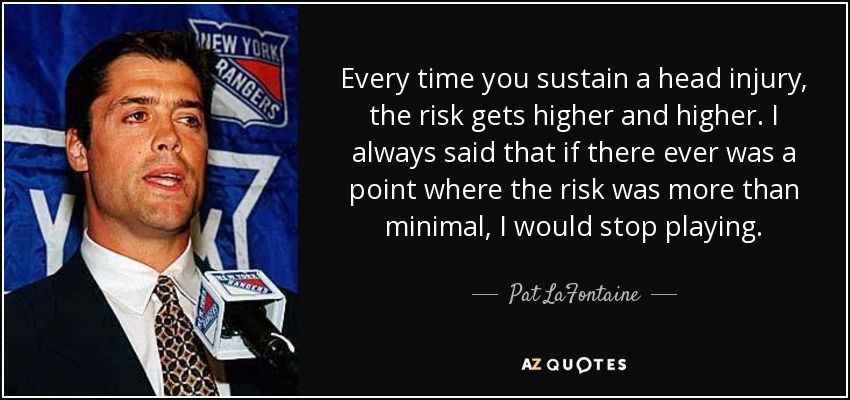 Every time you sustain a head injury, the risk gets higher and higher. I always said that if there ever was a point where the risk was more than minimal, I would stop playing. - Pat LaFontaine