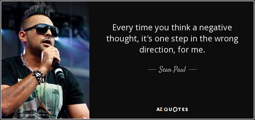 Every time you think a negative thought, it's one step in the wrong direction, for me. - Sean Paul
