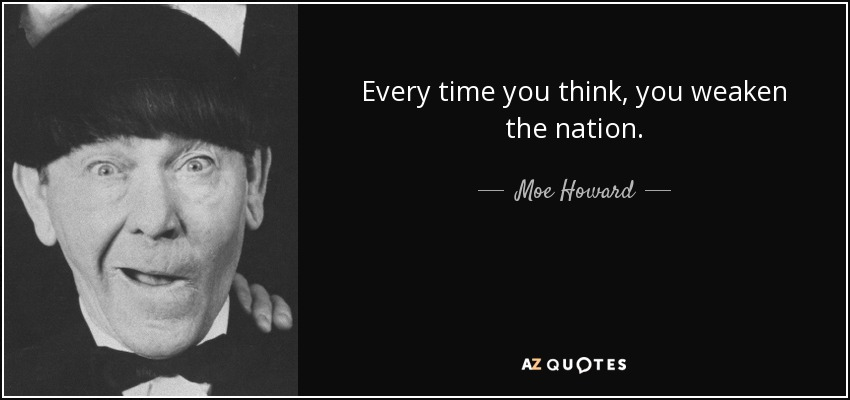 Every time you think, you weaken the nation. - Moe Howard