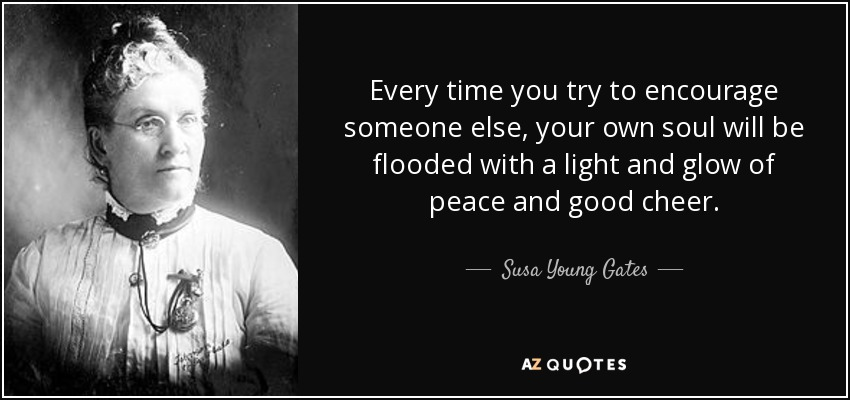 Every time you try to encourage someone else, your own soul will be flooded with a light and glow of peace and good cheer. - Susa Young Gates