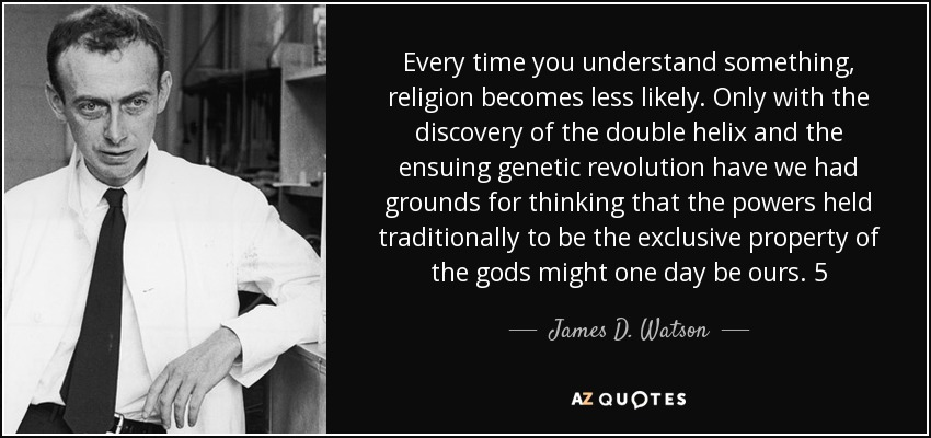 Every time you understand something, religion becomes less likely. Only with the discovery of the double helix and the ensuing genetic revolution have we had grounds for thinking that the powers held traditionally to be the exclusive property of the gods might one day be ours. 5 - James D. Watson